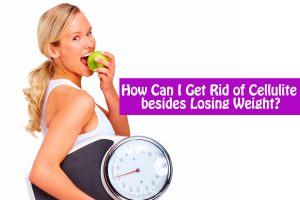 How Can I Get Rid of Cellulite besides Losing Weight